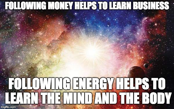 FOLLOWING MONEY HELPS TO LEARN BUSINESS FOLLOWING ENERGY HELPS TO LEARN THE MIND AND THE BODY | image tagged in universal energy | made w/ Imgflip meme maker