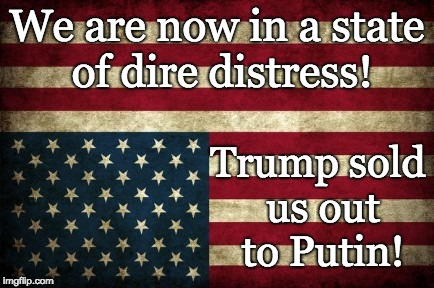 Trump sold us out to Russia! | We are now in a state of dire distress! Trump sold us out to Putin! | image tagged in trump traitor,trump russia collusion,trump unfit unqualified dangerous,trump treason,trump lies,trump stay in russia | made w/ Imgflip meme maker