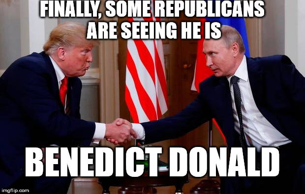 benedict donald works for putin | FINALLY, SOME REPUBLICANS ARE SEEING HE IS BENEDICT DONALD | image tagged in trump,donald trump,potus45 | made w/ Imgflip meme maker