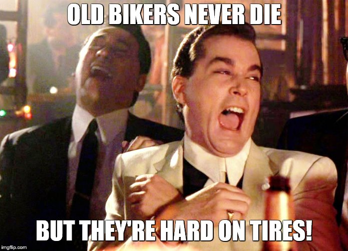 Good Fellas Hilarious Meme | OLD BIKERS NEVER DIE BUT THEY'RE HARD ON TIRES! | image tagged in memes,good fellas hilarious | made w/ Imgflip meme maker