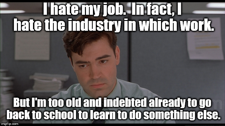 Welcome to the joys of middle life. | I hate my job.  In fact, I hate the industry in which work. But I'm too old and indebted already to go back to school to learn to do somethi | image tagged in office space peter,memes,first world problems | made w/ Imgflip meme maker