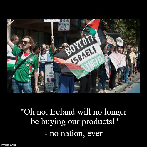 "Ireland to boycott Israeli products | ""Oh no, Ireland will no longer be buying our products!"" 