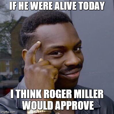 thinking black guy | IF HE WERE ALIVE TODAY I THINK ROGER MILLER WOULD APPROVE | image tagged in thinking black guy | made w/ Imgflip meme maker