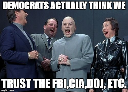 Laughing Villains Meme | DEMOCRATS ACTUALLY THINK WE TRUST THE FBI,CIA,DOJ, ETC. | image tagged in memes,laughing villains | made w/ Imgflip meme maker
