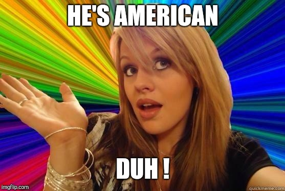 Dumb Blonde Meme | HE'S AMERICAN DUH ! | image tagged in blonde bitch meme | made w/ Imgflip meme maker