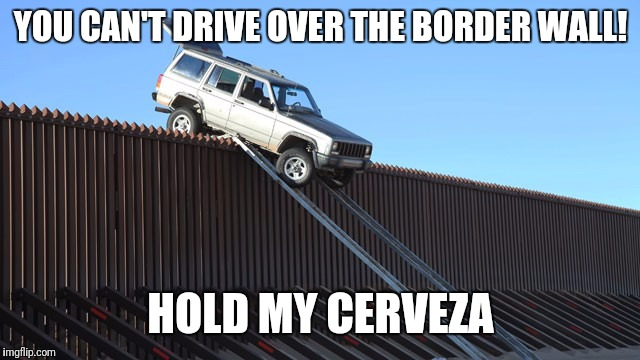 Hold my Cerveza | YOU CAN'T DRIVE OVER THE BORDER WALL! HOLD MY CERVEZA | image tagged in memes,funny,mexico,border wall,hold my cerveza | made w/ Imgflip meme maker