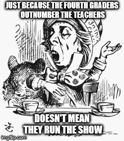 Keep Control | JUST BECAUSE THE FOURTH GRADERS OUTNUMBER THE TEACHERS DOESN'T MEAN THEY RUN THE SHOW | image tagged in mad hatter,control,children | made w/ Imgflip meme maker
