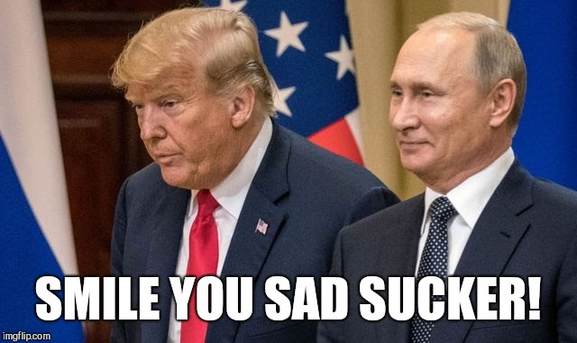 Stupid sucker Trump | SMILE YOU SAD SUCKER! | image tagged in trump russia collusion,trump putin,trump russia,trump meme,donald trump memes,impeach trump | made w/ Imgflip meme maker