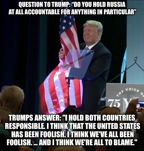 "Trump Grabs America By The Flag | QUESTION TO TRUMP: ""DO YOU HOLD RUSSIA AT ALL ACCOUNTABLE FOR ANYTHING IN PARTICULAR"" TRUMPS ANSWER: ""I HOLD BOTH COUNTRIES RESPONSIBLE. I T 