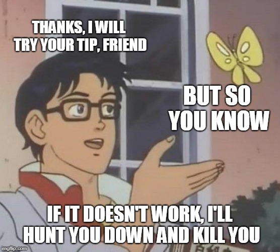 Is This A Pigeon Meme | THANKS, I WILL TRY YOUR TIP, FRIEND BUT SO YOU KNOW IF IT DOESN'T WORK, I'LL HUNT YOU DOWN AND KILL YOU | image tagged in memes,is this a pigeon | made w/ Imgflip meme maker