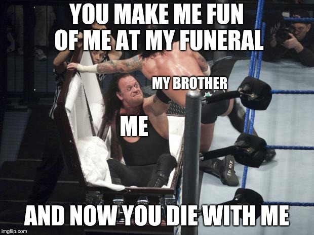 WWE  Undertaker | YOU MAKE ME FUN OF ME AT MY FUNERAL AND NOW YOU DIE WITH ME ME MY BROTHER | image tagged in wwe  undertaker | made w/ Imgflip meme maker