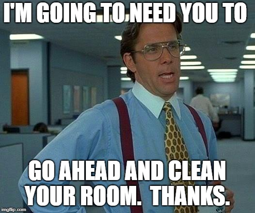 That Would Be Great Meme | I'M GOING TO NEED YOU TO GO AHEAD AND CLEAN YOUR ROOM.  THANKS. | image tagged in memes,that would be great | made w/ Imgflip meme maker