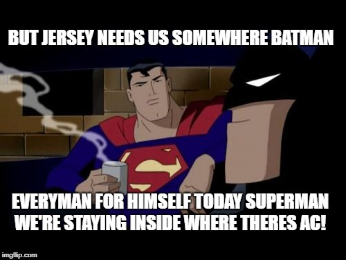 Heat in Jersey  | BUT JERSEY NEEDS US SOMEWHERE BATMAN EVERYMAN FOR HIMSELF TODAY SUPERMAN WE'RE STAYING INSIDE WHERE THERES AC! | image tagged in memes,batman and superman,nj,urhomerealty,lisa payne,new jersey memory page | made w/ Imgflip meme maker