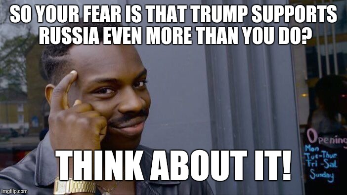 Roll Safe Think About It Meme | SO YOUR FEAR IS THAT TRUMP SUPPORTS RUSSIA EVEN MORE THAN YOU DO? THINK ABOUT IT! | image tagged in memes,roll safe think about it | made w/ Imgflip meme maker