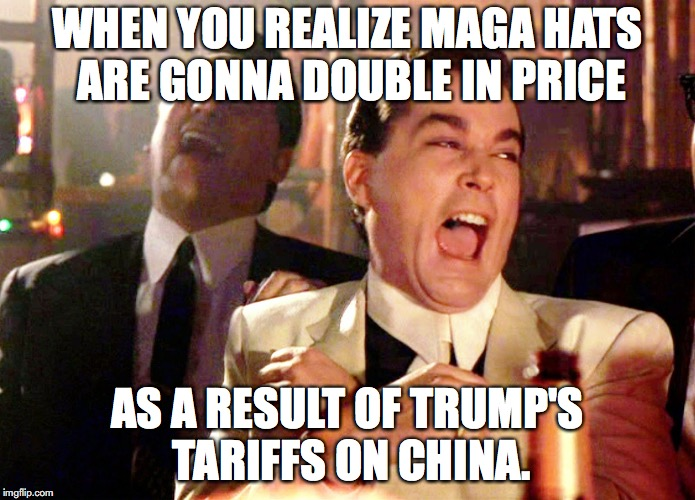 Good Fellas Hilarious Meme | WHEN YOU REALIZE MAGA HATS ARE GONNA DOUBLE IN PRICE AS A RESULT OF TRUMP'S TARIFFS ON CHINA. | image tagged in memes,good fellas hilarious,maga,tariffs,donald trump | made w/ Imgflip meme maker