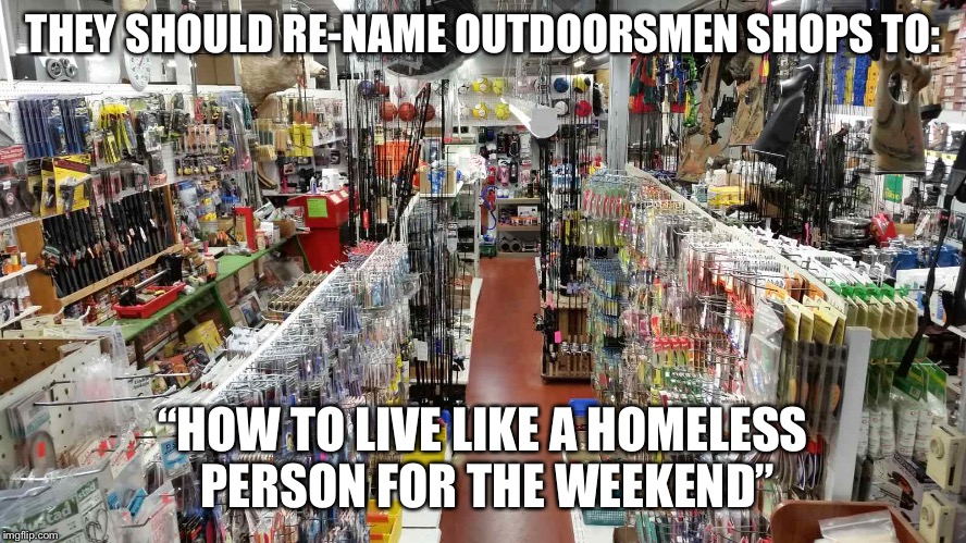 "No offence to the homeless.  | THEY SHOULD RE-NAME OUTDOORSMEN SHOPS TO: ""HOW TO LIVE LIKE A HOMELESS PERSON FOR THE WEEKEND"" 