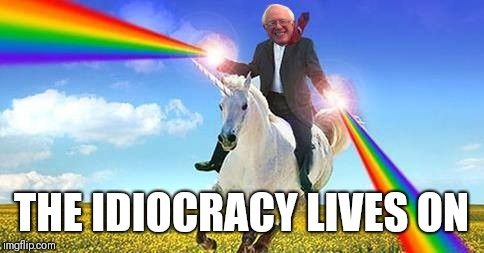 Bernie Sanders on magical unicorn | THE IDIOCRACY LIVES ON | image tagged in bernie sanders on magical unicorn | made w/ Imgflip meme maker
