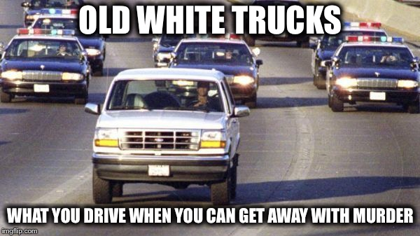 OLD WHITE TRUCKS WHAT YOU DRIVE WHEN YOU CAN GET AWAY WITH MURDER | made w/ Imgflip meme maker