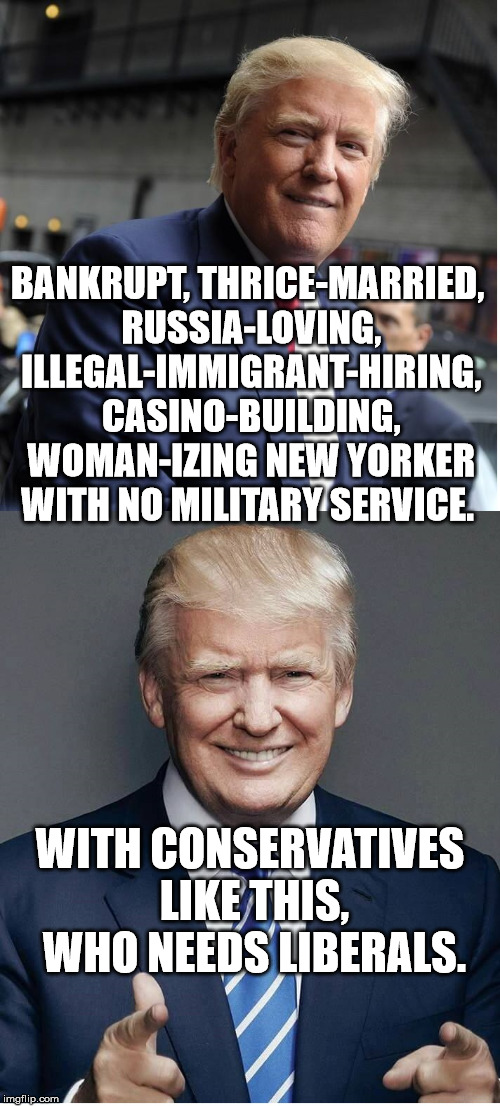 Liberals for TRUMP!! (...and Putin.) | BANKRUPT, THRICE-MARRIED, RUSSIA-LOVING, ILLEGAL-IMMIGRANT-HIRING, CASINO-BUILDING, WOMAN-IZING NEW YORKER WITH NO MILITARY SERVICE. WITH CO | image tagged in trump - believe me,kermit the frog,trump,the most interesting man in the world,hide the pain harold | made w/ Imgflip meme maker