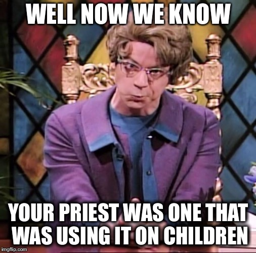 The Church Lady | WELL NOW WE KNOW YOUR PRIEST WAS ONE THAT WAS USING IT ON CHILDREN | image tagged in the church lady | made w/ Imgflip meme maker