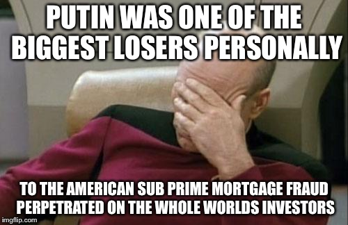 Captain Picard Facepalm Meme | PUTIN WAS ONE OF THE BIGGEST LOSERS PERSONALLY TO THE AMERICAN SUB PRIME MORTGAGE FRAUD PERPETRATED ON THE WHOLE WORLDS INVESTORS | image tagged in memes,captain picard facepalm | made w/ Imgflip meme maker