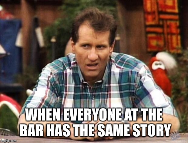 Al Bundy | WHEN EVERYONE AT THE BAR HAS THE SAME STORY | image tagged in al bundy | made w/ Imgflip meme maker