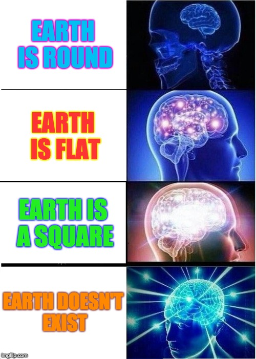 Expanding Brain Meme | EARTH IS ROUND EARTH IS FLAT EARTH IS A SQUARE EARTH DOESN'T EXIST | image tagged in memes,expanding brain | made w/ Imgflip meme maker