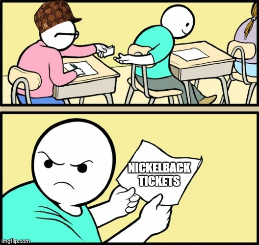 Ba hahahahaha  | NICKELBACK TICKETS | image tagged in note passing,scumbag,nickelback,funny,memes | made w/ Imgflip meme maker