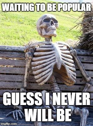 Waiting Skeleton Meme | WAITING TO BE POPULAR GUESS I NEVER WILL BE | image tagged in memes,waiting skeleton | made w/ Imgflip meme maker