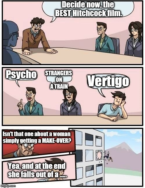 Critics have it wrong. Vertigo isn't that great. | Decide now, the BEST Hitchcock film. Psycho STRANGERS ON A TRAIN Vertigo Isn't that one about a woman simply getting a MAKE-OVER? Yea, and a | image tagged in boardroom meeting suggestion,alfred hitchcock | made w/ Imgflip meme maker