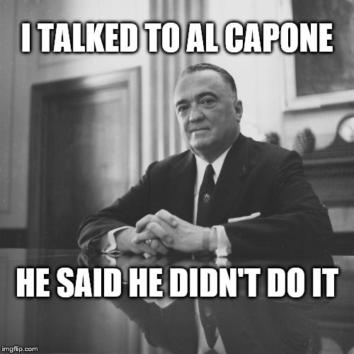 I TALKED TO AL CAPONE HE SAID HE DIDN'T DO IT | image tagged in j edgar hoover | made w/ Imgflip meme maker