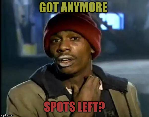 Y'all Got Any More Of That Meme | GOT ANYMORE SPOTS LEFT? | image tagged in memes,y'all got any more of that | made w/ Imgflip meme maker