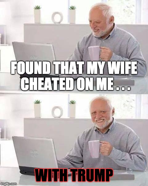 Politics and Relationships | FOUND THAT MY WIFE CHEATED ON ME . . . WITH TRUMP | image tagged in memes,hide the pain harold,trump,cheating,relationship,politics | made w/ Imgflip meme maker