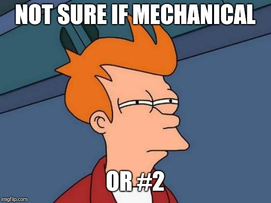 Futurama Fry Meme | NOT SURE IF MECHANICAL OR #2 | image tagged in memes,futurama fry | made w/ Imgflip meme maker