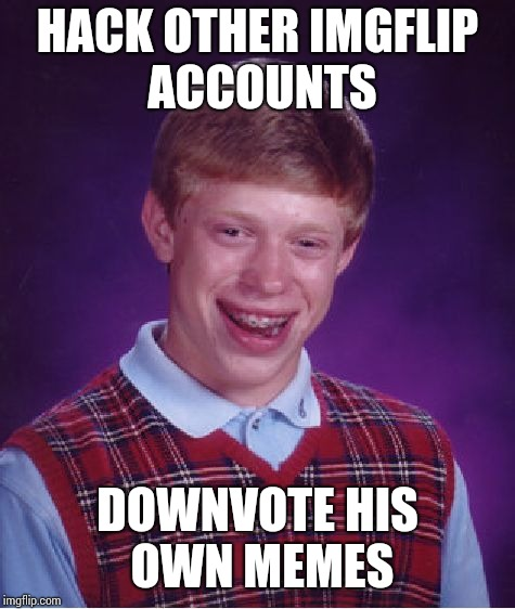 Bad Luck Brian Meme | HACK OTHER IMGFLIP ACCOUNTS DOWNVOTE HIS OWN MEMES | image tagged in memes,bad luck brian | made w/ Imgflip meme maker