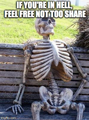 Waiting Skeleton Meme | IF YOU'RE IN HELL, FEEL FREE NOT TOO SHARE | image tagged in memes,waiting skeleton | made w/ Imgflip meme maker