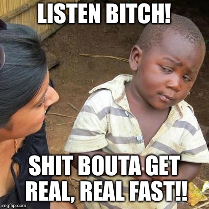 Third World Skeptical Kid Meme | LISTEN B**CH! SHIT BOUTA GET REAL, REAL FAST!! | image tagged in memes,third world skeptical kid | made w/ Imgflip meme maker