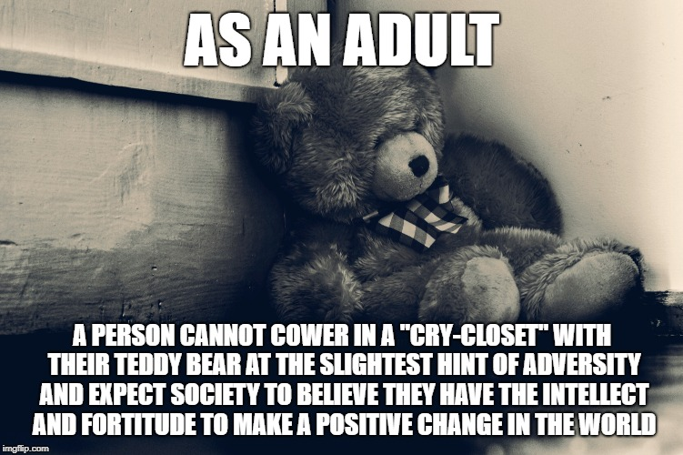 "Backbone | AS AN ADULT A PERSON CANNOT COWER IN A ""CRY-CLOSET"" WITH THEIR TEDDY BEAR AT THE SLIGHTEST HINT OF ADVERSITY AND EXPECT SOCIETY TO BELIEVE T 