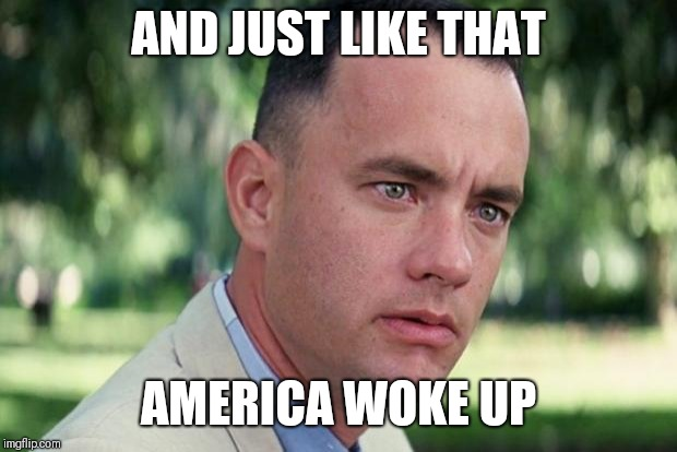 Forrest gump | AND JUST LIKE THAT AMERICA WOKE UP | image tagged in forrest gump | made w/ Imgflip meme maker