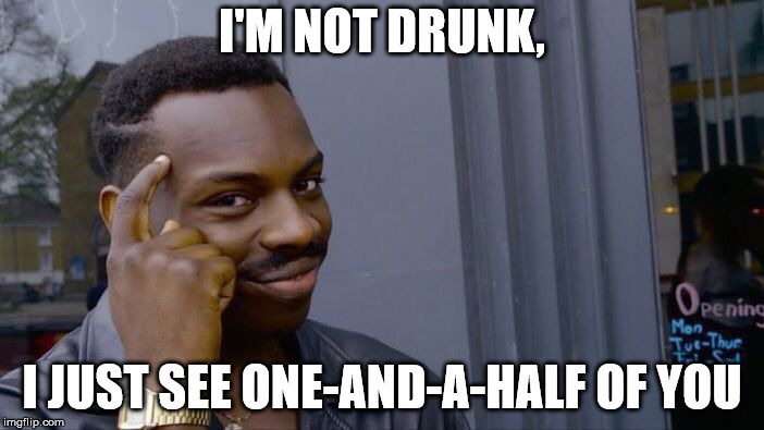 Roll Safe Think About It Meme | I'M NOT DRUNK, I JUST SEE ONE-AND-A-HALF OF YOU | image tagged in memes,roll safe think about it | made w/ Imgflip meme maker