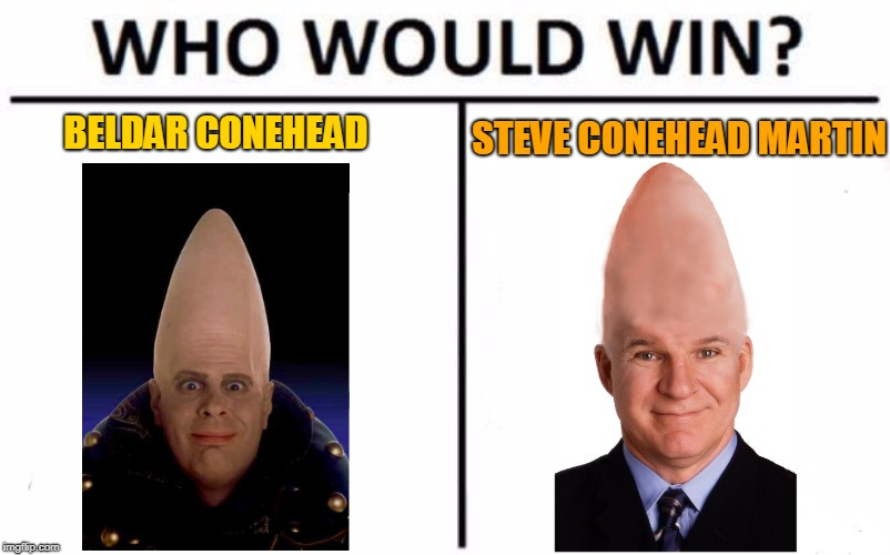 Vote Now | BELDAR CONEHEAD STEVE CONEHEAD MARTIN | image tagged in memes,who would win,echk echk,we are coneheads,we shall narfle the garthocke,garthocke memes | made w/ Imgflip meme maker