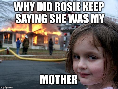Disaster Girl | WHY DID ROSIE KEEP SAYING SHE WAS MY MOTHER | image tagged in memes,disaster girl,rosie o'donnell,rosie,trump | made w/ Imgflip meme maker