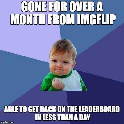Success Kid Meme | GONE FOR OVER A MONTH FROM IMGFLIP ABLE TO GET BACK ON THE LEADERBOARD IN LESS THAN A DAY | image tagged in memes,success kid | made w/ Imgflip meme maker