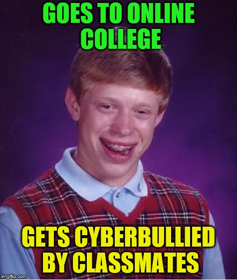 Bad Luck Brian Meme | GOES TO ONLINE COLLEGE GETS CYBERBULLIED BY CLASSMATES | image tagged in memes,bad luck brian | made w/ Imgflip meme maker