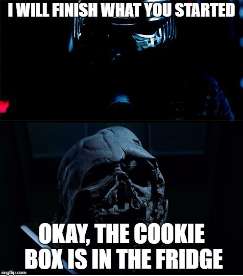 I will finish what you started - Star Wars Force Awakens | I WILL FINISH WHAT YOU STARTED OKAY, THE COOKIE BOX IS IN THE FRIDGE | image tagged in i will finish what you started - star wars force awakens | made w/ Imgflip meme maker