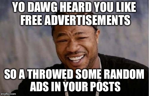 Adverts | YO DAWG HEARD YOU LIKE FREE ADVERTISEMENTS SO A THROWED SOME RANDOM ADS IN YOUR POSTS | image tagged in memes,yo dawg heard you | made w/ Imgflip meme maker