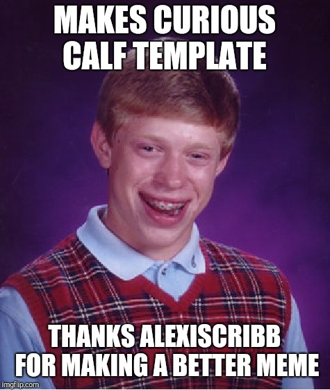 Bad Luck Brian Meme | MAKES CURIOUS CALF TEMPLATE THANKS ALEXISCRIBB FOR MAKING A BETTER MEME | image tagged in memes,bad luck brian | made w/ Imgflip meme maker