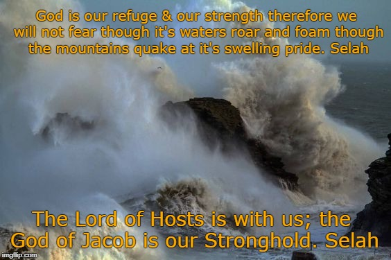 Psalm 46:1-3,7 God is our Refuge and our Strength | God is our refuge & our strength therefore we will not fear though it's waters roar and foam though the mountains quake at it's swelling pri | image tagged in bible,holybible,bible verse,holy spirit,verse,lord | made w/ Imgflip meme maker