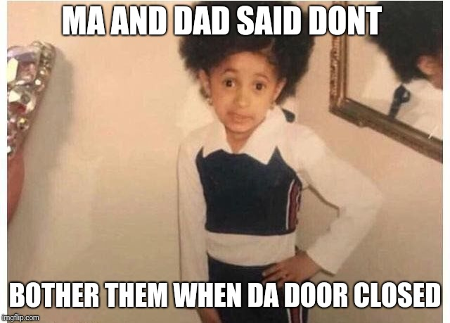 Young Cardi B Meme | MA AND DAD SAID DONT BOTHER THEM WHEN DA DOOR CLOSED | image tagged in young cardi b | made w/ Imgflip meme maker