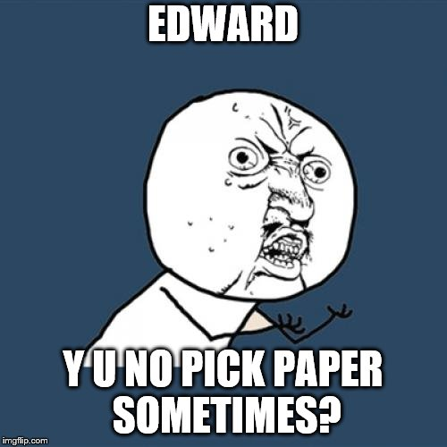Y U No Meme | EDWARD Y U NO PICK PAPER SOMETIMES? | image tagged in memes,y u no | made w/ Imgflip meme maker